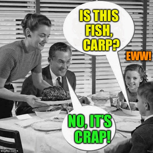 Vintage Family Dinner | IS THIS FISH,   CARP? NO, IT'S   CRAP! EWW! | image tagged in vintage family dinner | made w/ Imgflip meme maker
