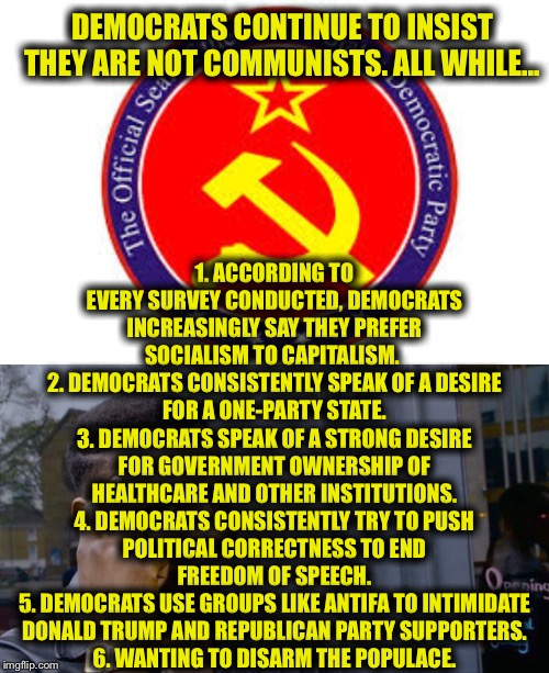 Not communists? What do you think? | DEMOCRATS CONTINUE TO INSIST THEY ARE NOT COMMUNISTS. ALL WHILE... 1. ACCORDING TO EVERY SURVEY CONDUCTED, DEMOCRATS INCREASINGLY SAY THEY P | image tagged in memes,roll safe think about it,democratic party,democratic socialism,communist socialist,communism | made w/ Imgflip meme maker