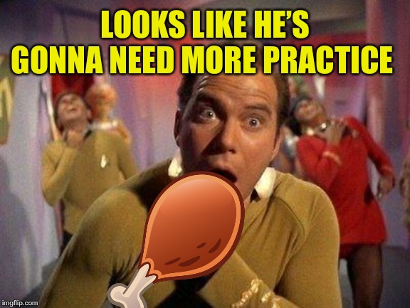 Captain Kirk Choke | LOOKS LIKE HE'S GONNA NEED MORE PRACTICE | image tagged in captain kirk choke | made w/ Imgflip meme maker
