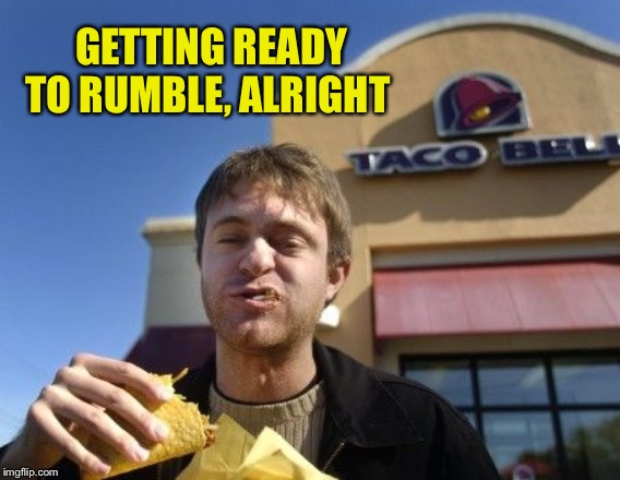 Taco bell | GETTING READY TO RUMBLE, ALRIGHT | image tagged in taco bell | made w/ Imgflip meme maker