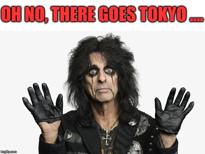 Alice Cooper | OH NO, THERE GOES TOKYO …. | image tagged in alice cooper | made w/ Imgflip meme maker