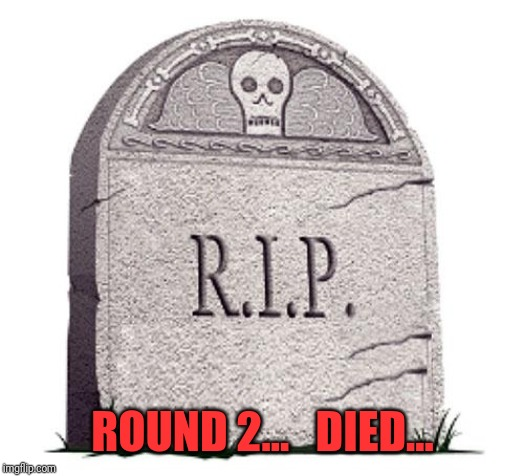 RIP | ROUND 2...   DIED... | image tagged in rip | made w/ Imgflip meme maker