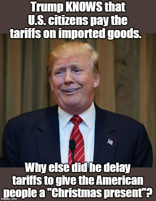 "Average family will pay $1000 more due to tariffs |  Trump KNOWS that U.S. citizens pay the tariffs on imported goods. Why else did he delay tariffs to give the American people a ""Christmas present""? 