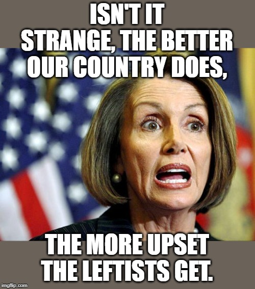 Pushing for a recession, and racial division is treason. | ISN'T IT STRANGE, THE BETTER OUR COUNTRY DOES, THE MORE UPSET THE LEFTISTS GET. | image tagged in pelosi | made w/ Imgflip meme maker