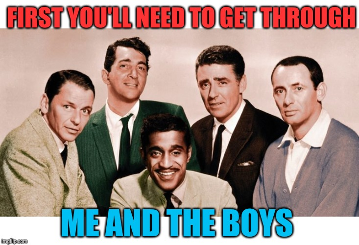 Me and the Boys Original | FIRST YOU'LL NEED TO GET THROUGH ME AND THE BOYS | image tagged in me and the boys original | made w/ Imgflip meme maker