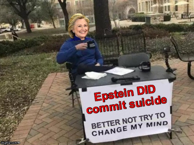 New Template | Epstein DID commit suicide BETTER NOT TRY TO | image tagged in memes,change my mind,hillary clinton,jeffrey epstein,suicide | made w/ Imgflip meme maker
