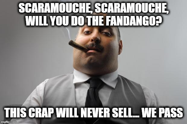 Scumbag Boss Meme | SCARAMOUCHE, SCARAMOUCHE, WILL YOU DO THE FANDANGO? THIS CRAP WILL NEVER SELL... WE PASS | image tagged in memes,scumbag boss | made w/ Imgflip meme maker