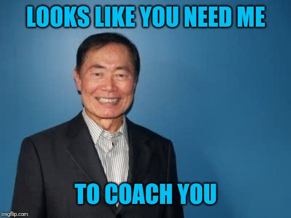 sulu | LOOKS LIKE YOU NEED ME TO COACH YOU | image tagged in sulu | made w/ Imgflip meme maker