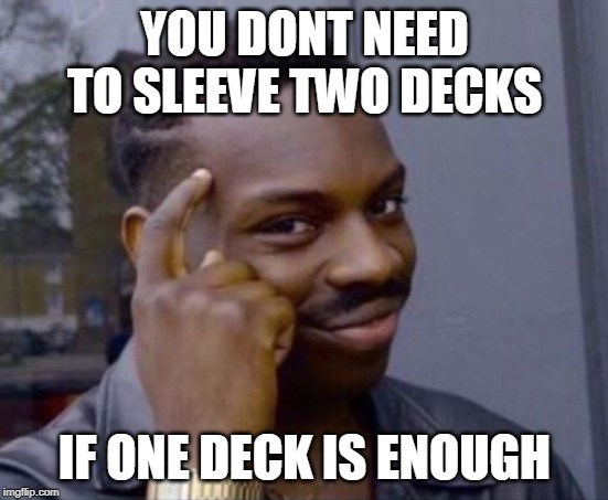 Smart Guy | YOU DONT NEED TO SLEEVE TWO DECKS IF ONE DECK IS ENOUGH | image tagged in smart guy | made w/ Imgflip meme maker