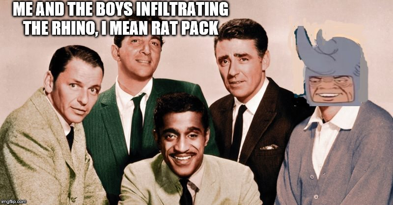 Me and the Boys Original | ME AND THE BOYS INFILTRATING THE RHINO, I MEAN RAT PACK | image tagged in me and the boys original | made w/ Imgflip meme maker