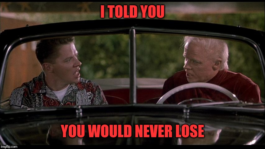 Old Biff Meets Young Biff | I TOLD YOU YOU WOULD NEVER LOSE | image tagged in old biff meets young biff | made w/ Imgflip meme maker