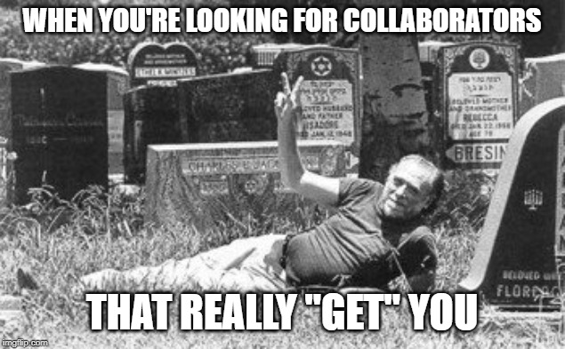 "Let's find some collaborators the Bukowski way. | WHEN YOU'RE LOOKING FOR COLLABORATORS THAT REALLY ""GET"" YOU 