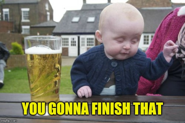 Drunk Baby Meme | YOU GONNA FINISH THAT | image tagged in memes,drunk baby | made w/ Imgflip meme maker