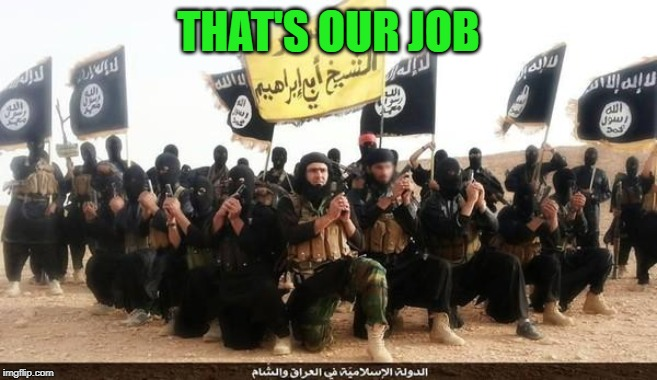 ISIS Jihad Terrorists | THAT'S OUR JOB | image tagged in isis jihad terrorists | made w/ Imgflip meme maker