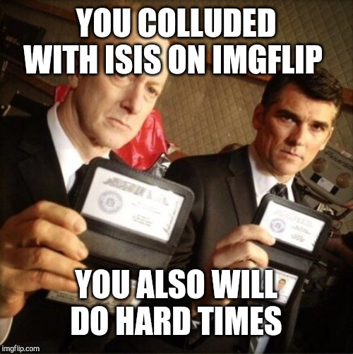 FBI | YOU COLLUDED WITH ISIS ON IMGFLIP YOU ALSO WILL DO HARD TIMES | image tagged in fbi | made w/ Imgflip meme maker