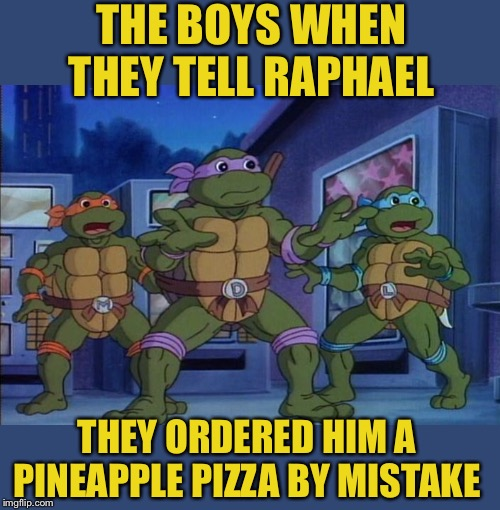 Somebody's going to have to swap for something meaty. Me and the boys week. A CravenMoordik and Nixie.Knox event (Aug. 19-25) | THE BOYS WHEN THEY TELL RAPHAEL THEY ORDERED HIM A PINEAPPLE PIZZA BY MISTAKE | image tagged in me and the boys week,teenage mutant ninja turtles,pineapple pizza,not happy,first world problems | made w/ Imgflip meme maker