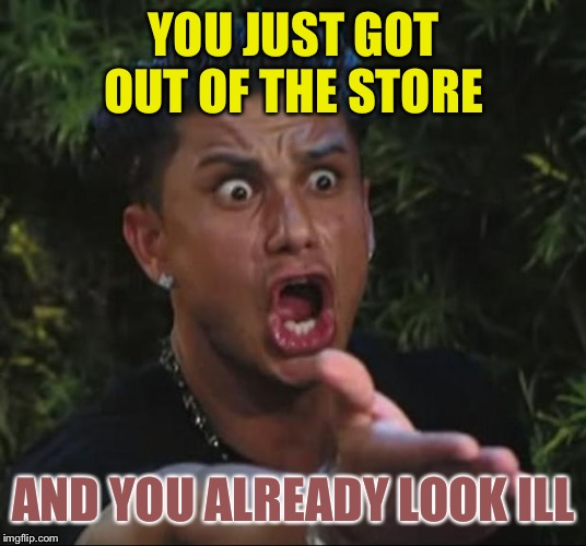 DJ Pauly D Meme | YOU JUST GOT OUT OF THE STORE AND YOU ALREADY LOOK ILL | image tagged in memes,dj pauly d | made w/ Imgflip meme maker