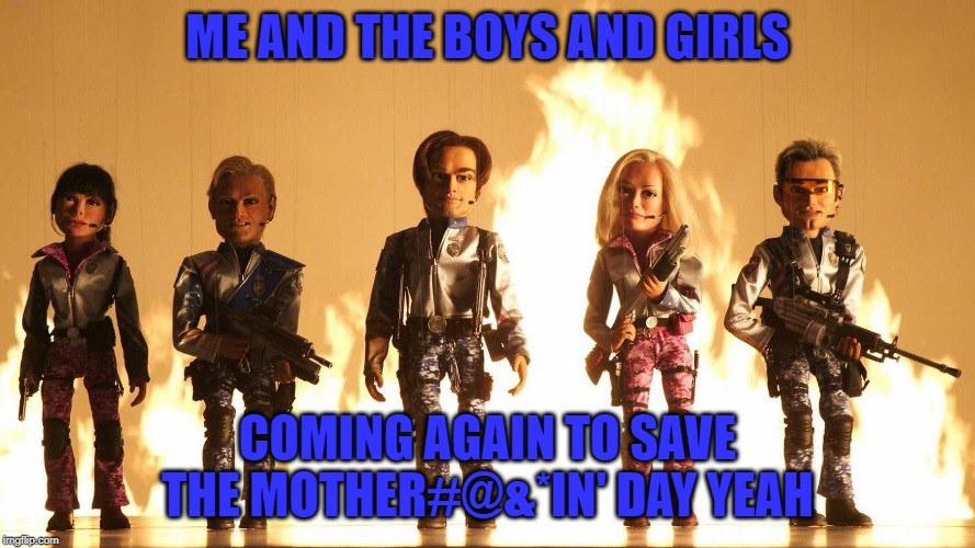 Hope I got you singin' that song!    Me And The Boys Week - A Nixie.Knox and CravenMoordik event (Aug 19-25) | ME AND THE BOYS AND GIRLS COMING AGAIN TO SAVE THE MOTHER#@&*IN' DAY YEAH | image tagged in team america world police,memes,me and the boys week,funny,me and the boys | made w/ Imgflip meme maker