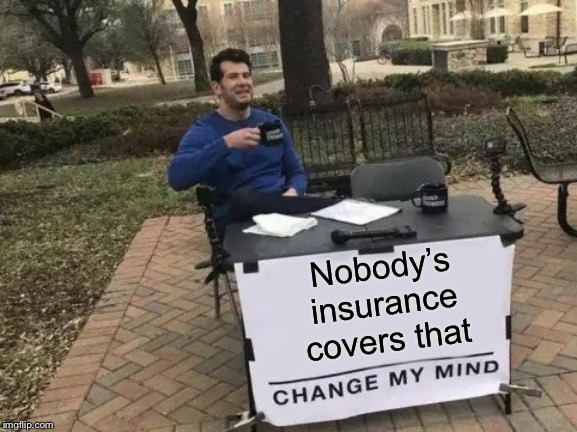 Change My Mind Meme | Nobody's insurance covers that | image tagged in memes,change my mind | made w/ Imgflip meme maker