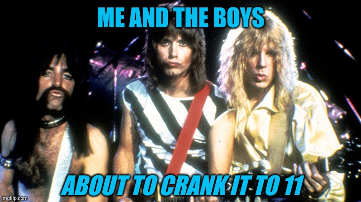 Spinal Tap | ME AND THE BOYS ABOUT TO CRANK IT TO 11 | image tagged in spinal tap,me and the boys week,11 | made w/ Imgflip meme maker