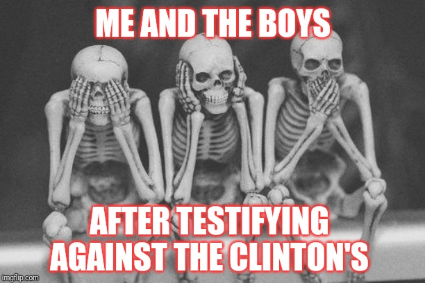 Me and the boys.. | ME AND THE BOYS AFTER TESTIFYING AGAINST THE CLINTON'S | image tagged in skeleton crew,me and the boys | made w/ Imgflip meme maker