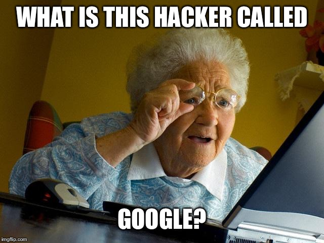 Grandma Finds The Internet |  WHAT IS THIS HACKER CALLED; GOOGLE? | image tagged in memes,grandma finds the internet | made w/ Imgflip meme maker
