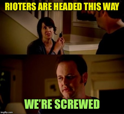 Jake from state farm | RIOTERS ARE HEADED THIS WAY WE'RE SCREWED | image tagged in jake from state farm | made w/ Imgflip meme maker