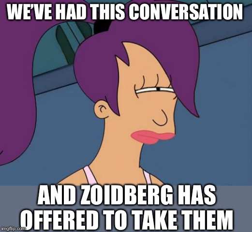 Futurama Leela Meme | WE'VE HAD THIS CONVERSATION AND ZOIDBERG HAS OFFERED TO TAKE THEM | image tagged in memes,futurama leela | made w/ Imgflip meme maker