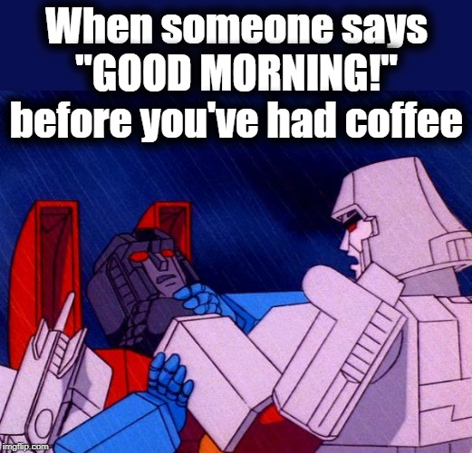 "Transformers Megatron and Starscream | When someone says ""GOOD MORNING!"" before you've had coffee 