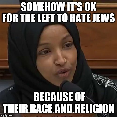 Ilhan Omar | SOMEHOW IT'S OK FOR THE LEFT TO HATE JEWS BECAUSE OF THEIR RACE AND RELIGION | image tagged in ilhan omar | made w/ Imgflip meme maker