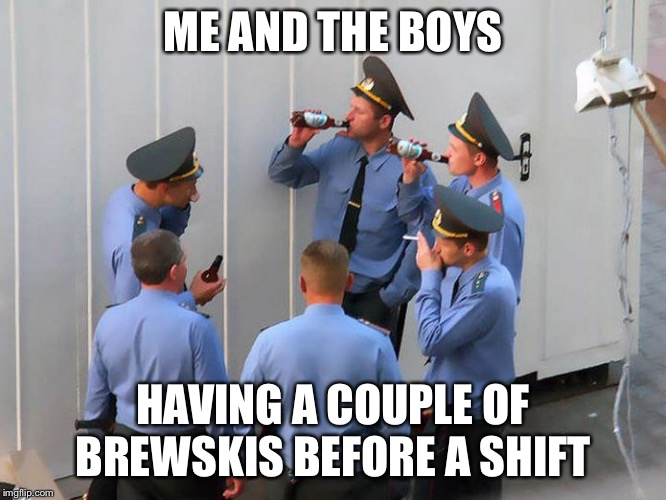 Meanwhile In Russia |  ME AND THE BOYS; HAVING A COUPLE OF BREWSKIS BEFORE A SHIFT | image tagged in meanwhile in russia,me and the boys week | made w/ Imgflip meme maker