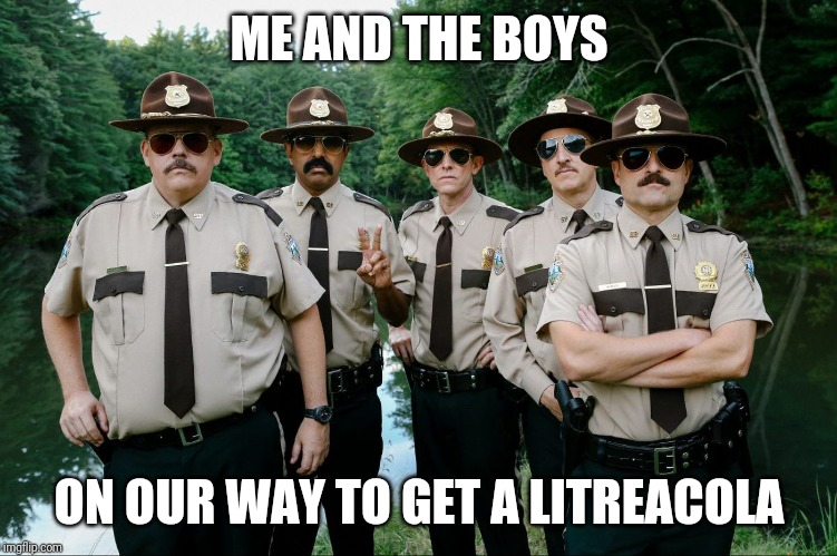 It's hot, need refreshments | ME AND THE BOYS ON OUR WAY TO GET A LITREACOLA | image tagged in me and the boys week,me and the boys,super troopers | made w/ Imgflip meme maker