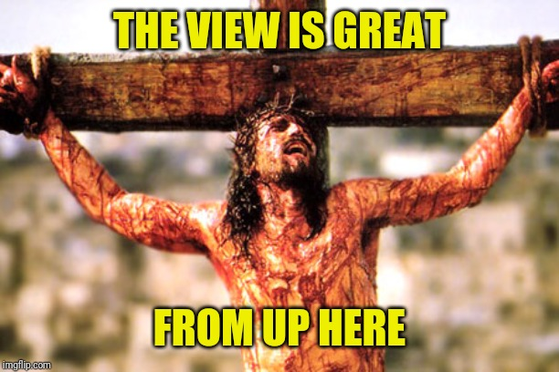 Jesus cross | THE VIEW IS GREAT FROM UP HERE | image tagged in jesus cross | made w/ Imgflip meme maker