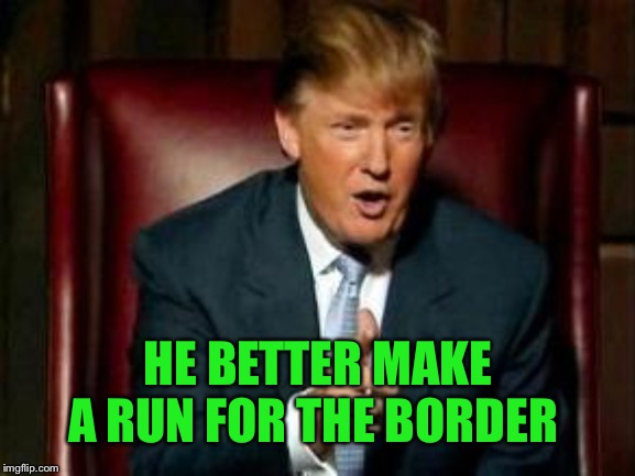 Donald Trump | HE BETTER MAKE A RUN FOR THE BORDER | image tagged in donald trump | made w/ Imgflip meme maker