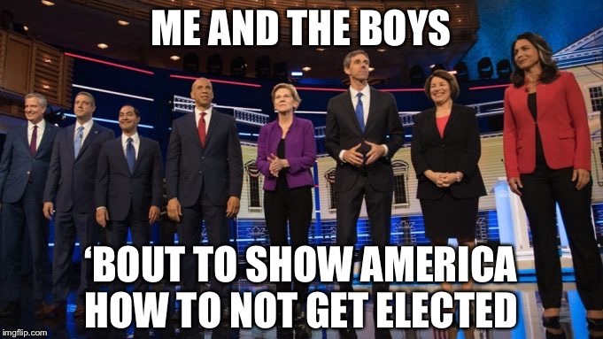 ME AND THE BOYS; 'BOUT TO SHOW AMERICA HOW TO NOT GET ELECTED | image tagged in me and the boys week,democrat debate,memes,funny,political meme,so true | made w/ Imgflip meme maker