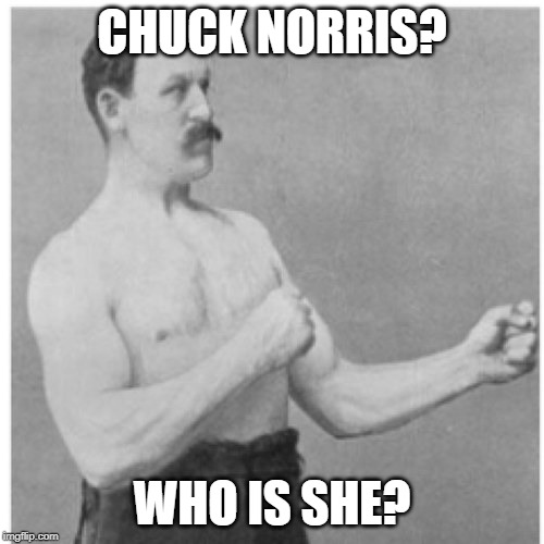 Overly Manly Man Meme | CHUCK NORRIS? WHO IS SHE? | image tagged in memes,overly manly man | made w/ Imgflip meme maker