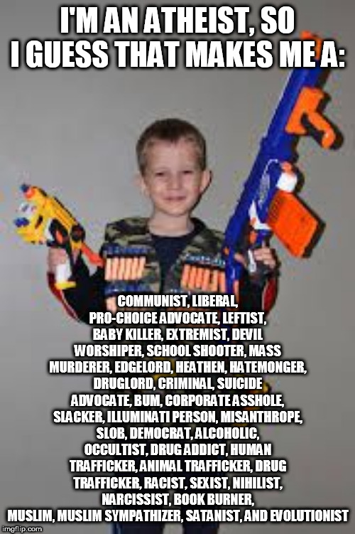 Atheist Stereotypes | I'M AN ATHEIST, SO I GUESS THAT MAKES ME A: COMMUNIST, LIBERAL, PRO-CHOICE ADVOCATE, LEFTIST, BABY KILLER, EXTREMIST, DEVIL WORSHIPER, SCHOO | image tagged in nerf gun kid,atheist,atheists,stereotype,stereotypes,stereotypical | made w/ Imgflip meme maker