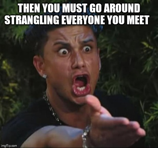 DJ Pauly D Meme | THEN YOU MUST GO AROUND STRANGLING EVERYONE YOU MEET | image tagged in memes,dj pauly d | made w/ Imgflip meme maker