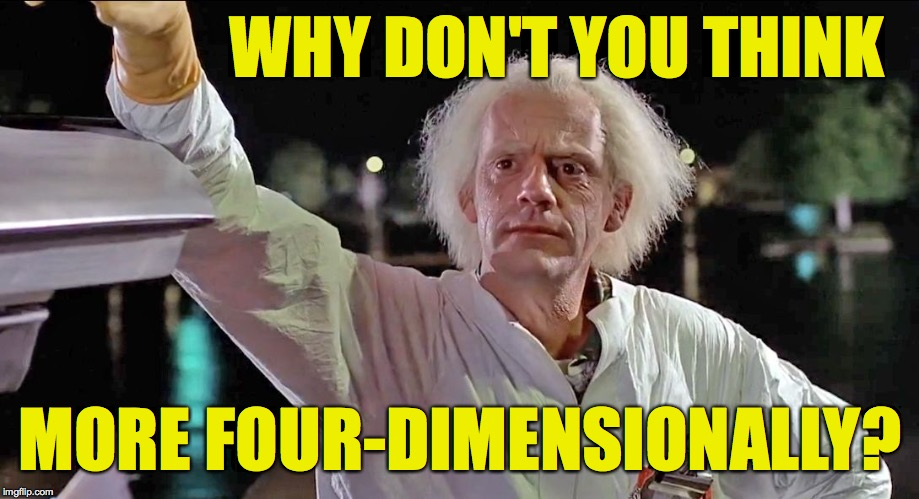 Doc Brown | WHY DON'T YOU THINK MORE FOUR-DIMENSIONALLY? | image tagged in doc brown | made w/ Imgflip meme maker