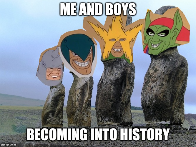 me and the boys | ME AND BOYS BECOMING INTO HISTORY | image tagged in me and the boys week,me and the boys | made w/ Imgflip meme maker