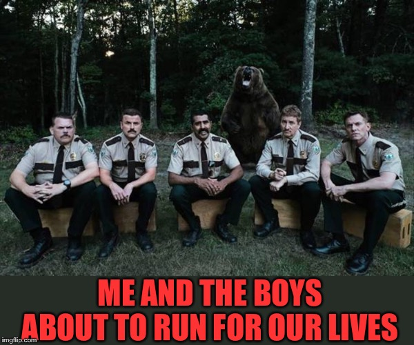 Photobombing Bear. |  ME AND THE BOYS ABOUT TO RUN FOR OUR LIVES | image tagged in me and the boys week,nixieknox,cravenmoordik,bear,memes,funny | made w/ Imgflip meme maker