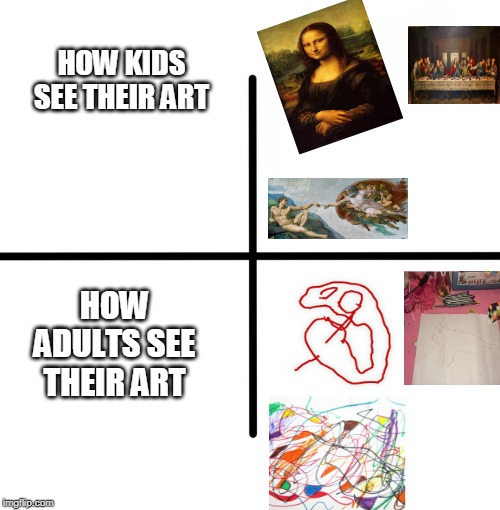 Blank Starter Pack | HOW KIDS SEE THEIR ART HOW ADULTS SEE THEIR ART | image tagged in memes,blank starter pack | made w/ Imgflip meme maker