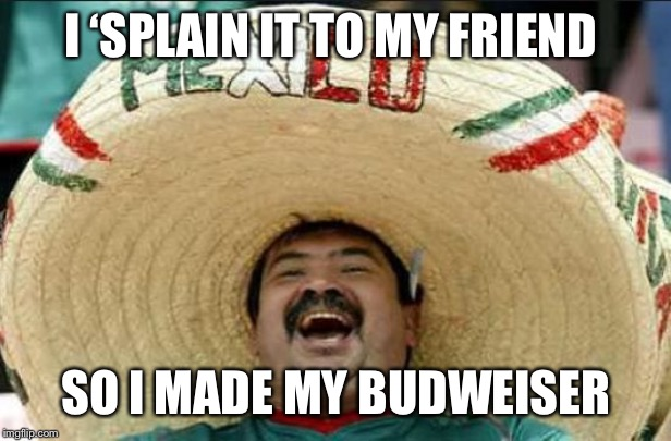 mexican word of the day | I 'SPLAIN IT TO MY FRIEND SO I MADE MY BUDWEISER | image tagged in mexican word of the day | made w/ Imgflip meme maker
