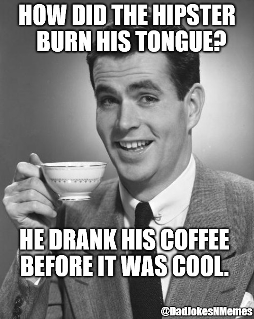 NEW and improved Hipster-man saw this meme before you did. | HOW DID THE HIPSTER   BURN HIS TONGUE? HE DRANK HIS COFFEE BEFORE IT WAS COOL. @DadJokesNMemes | image tagged in man drinking coffee,hipster,coffee,dad joke,dad jokes | made w/ Imgflip meme maker