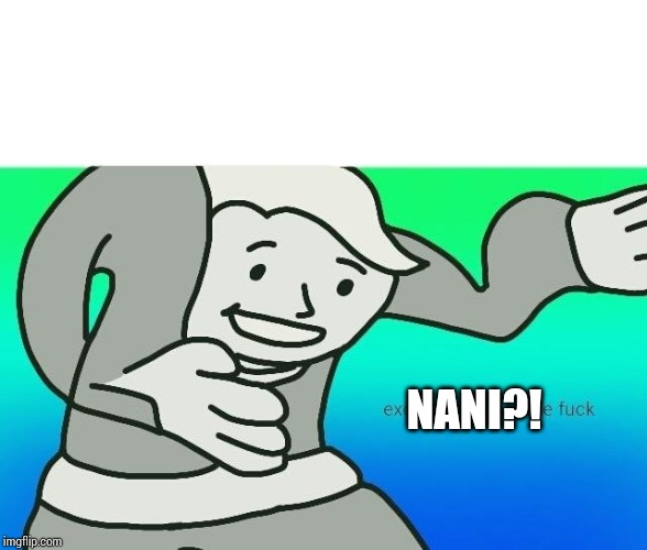 NANI?! | image tagged in excuse me what the fuck | made w/ Imgflip meme maker