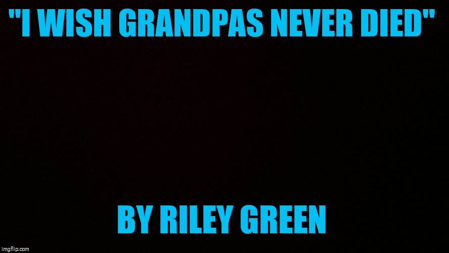 "I wish the price of gas was low, and cotton was high! I wish good dogs never got gray and old! I wish farms never got sold! | ""I WISH GRANDPAS NEVER DIED"" BY RILEY GREEN 