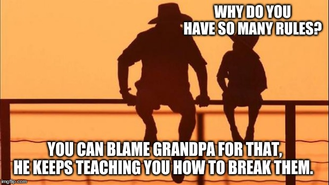 Cowboy wisdom on childhood rules | WHY DO YOU HAVE SO MANY RULES? YOU CAN BLAME GRANDPA FOR THAT, HE KEEPS TEACHING YOU HOW TO BREAK THEM. | image tagged in cowboy father and son,cowboy wisdom,childhood rules,let kids be kids,go grandpa go,enjoy childhood | made w/ Imgflip meme maker