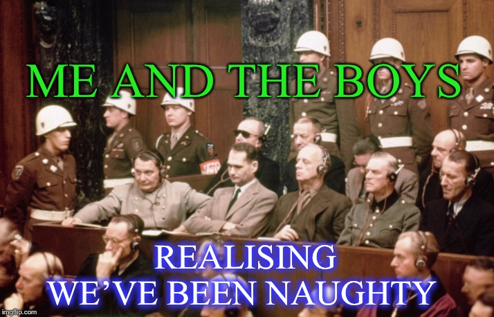 Me and the boys week - a Nixie.Knox and CravenMoordik event (Aug 19-25) Too soon ?? | ME AND THE BOYS REALISING WE'VE BEEN NAUGHTY | image tagged in me and the boys week,dark humor,nuremberg trials,nixieknox,cravenmoordik,one ticket to hell please | made w/ Imgflip meme maker