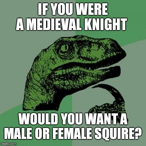 Philosoraptor Meme | IF YOU WERE A MEDIEVAL KNIGHT WOULD YOU WANT A MALE OR FEMALE SQUIRE? | image tagged in memes,philosoraptor | made w/ Imgflip meme maker