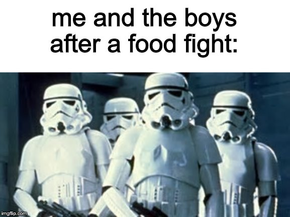 aim 0 | me and the boys after a food fight: | image tagged in me and the boys week,star wars,memes,funny,me and the boys | made w/ Imgflip meme maker